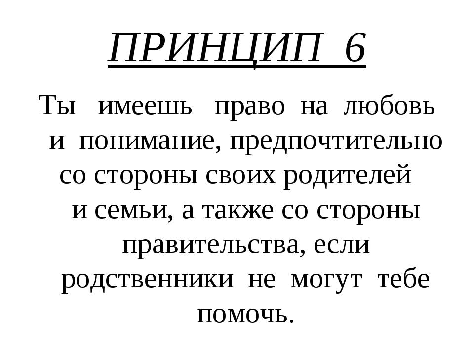 ПРИНЦИП 6 Ты имеешь право на любовь и понимание, предпочтительно со стороны с...