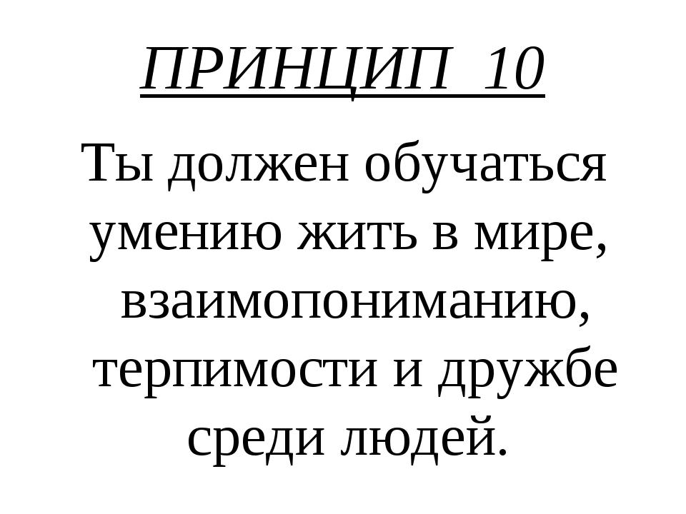 ПРИНЦИП 10 Ты должен обучаться умению жить в мире, взаимопониманию, терпимост...