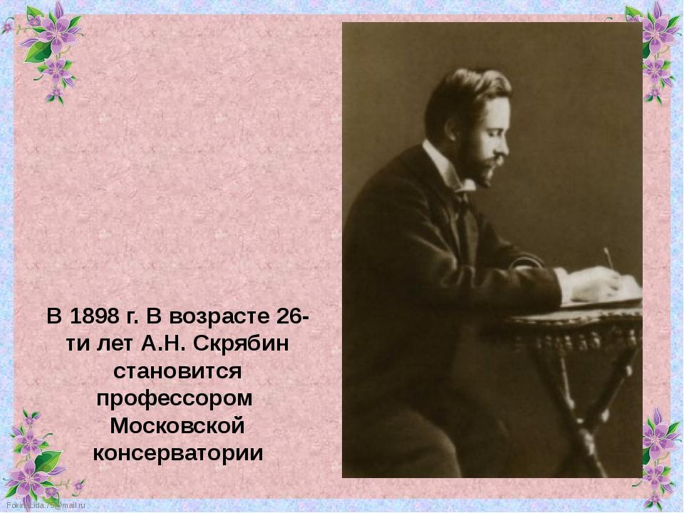 В 1898 г. В возрасте 26-ти лет А.Н. Скрябин становится профессором Московской...