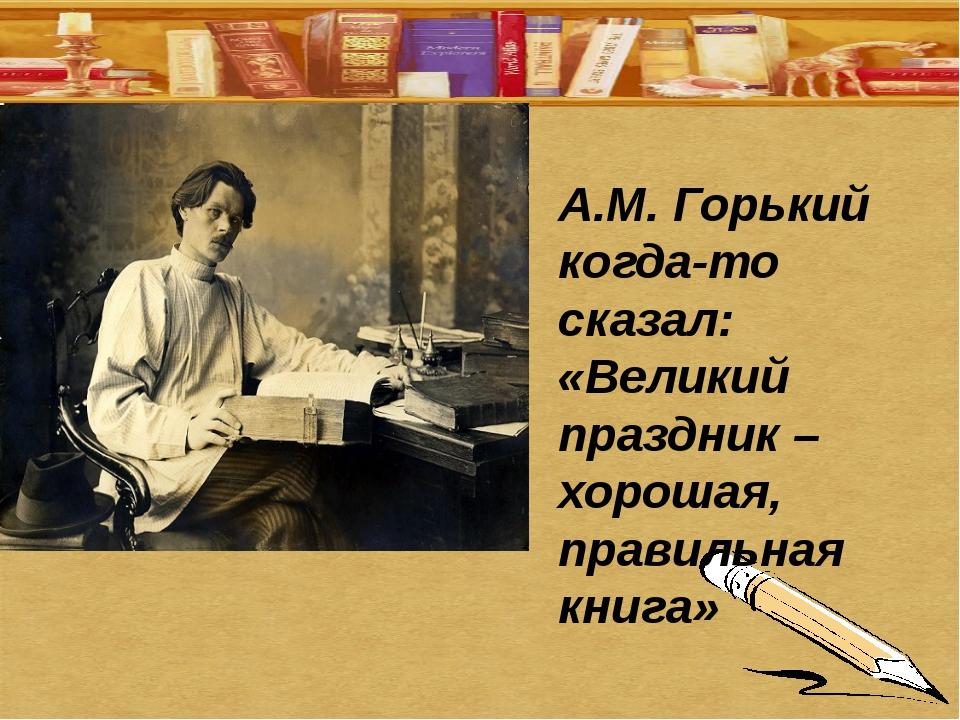 А.М. Горький когда-то сказал: «Великий праздник – хорошая, правильная книга»
