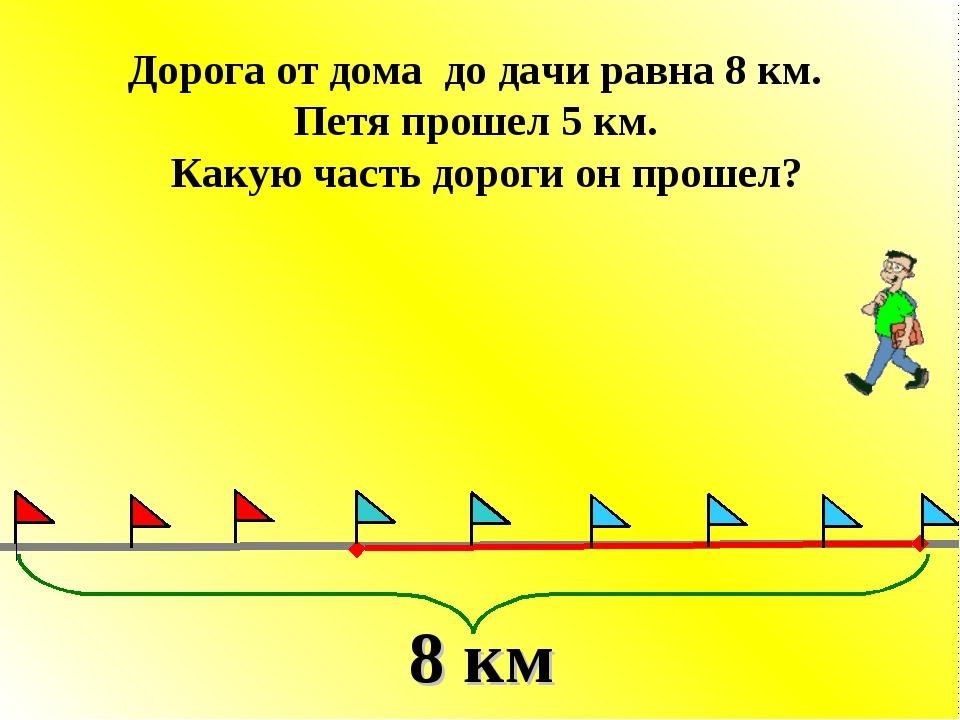 Дорога от дома до дачи равна 8 км. Петя прошел 5 км. Какую часть дороги он пр...