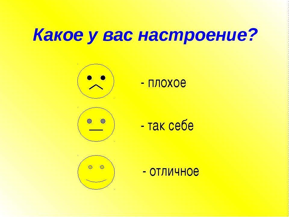 Какое у вас настроение? - плохое - так себе - отличное