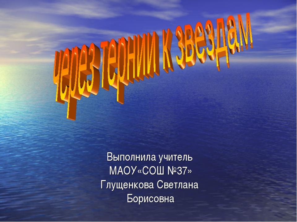 Выполнила учитель МАОУ«СОШ №37» Глущенкова Светлана Борисовна