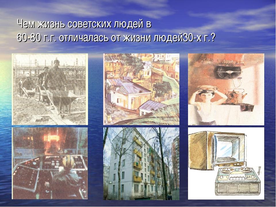 Чем жизнь советских людей в 60-80 г.г. отличалась от жизни людей30-х г.?