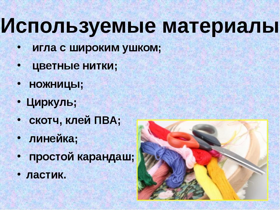 игла с широким ушком; цветные нитки; ножницы; Циркуль; скотч, клей ПВА; лине...