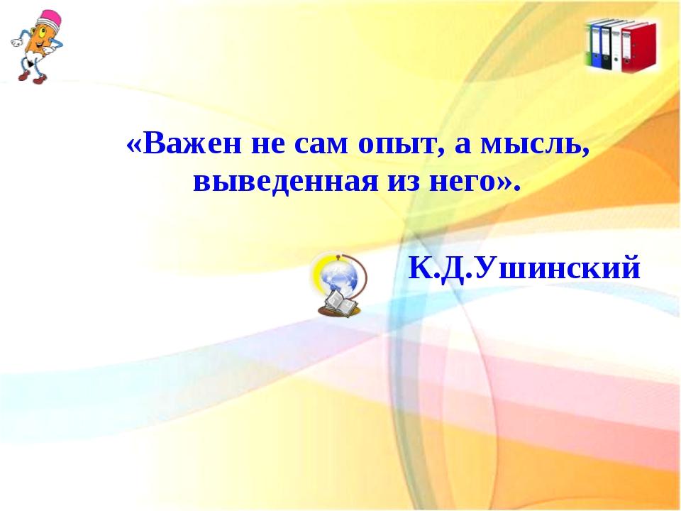 «Важен не сам опыт, а мысль, выведенная из него». К.Д.Ушинский