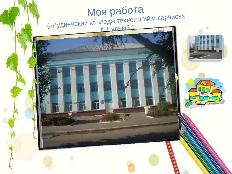 Моя работа («Рудненский колледж технологий и сервиса» г. Рудный.) РКТиС