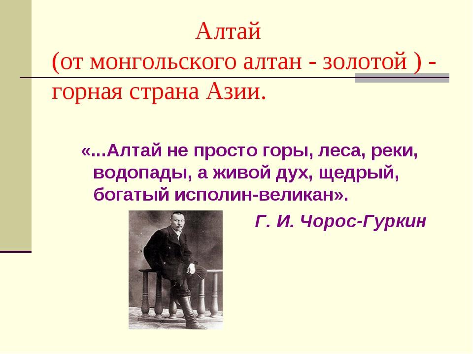 Алтай (от монгольского алтан - золотой ) - горная страна Азии. «...Алтай не...