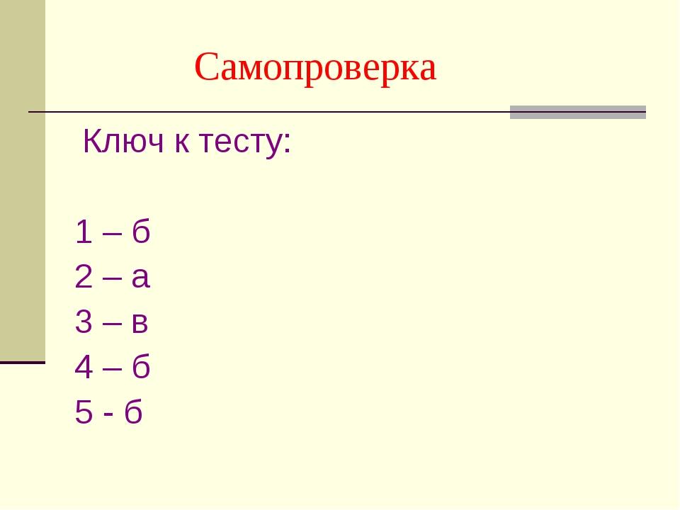 Самопроверка Ключ к тесту: 1 – б 2 – а 3 – в 4 – б 5 - б