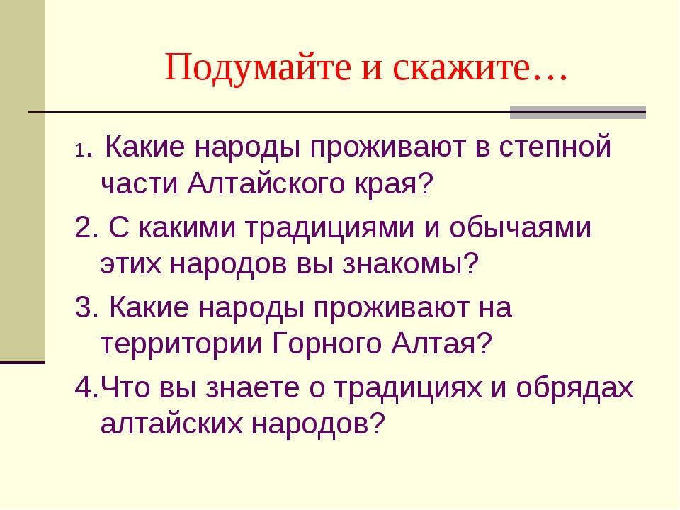 Подумайте и скажите… 1. Какие народы проживают в степной части Алтайского кр...