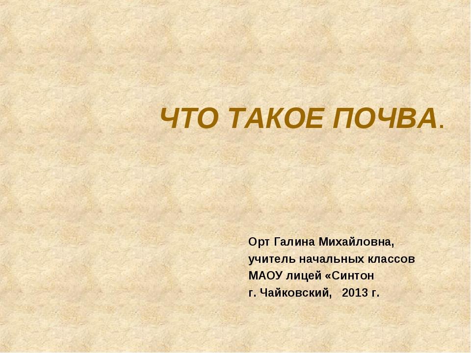 ЧТО ТАКОЕ ПОЧВА. Орт Галина Михайловна, учитель начальных классов МАОУ лицей...