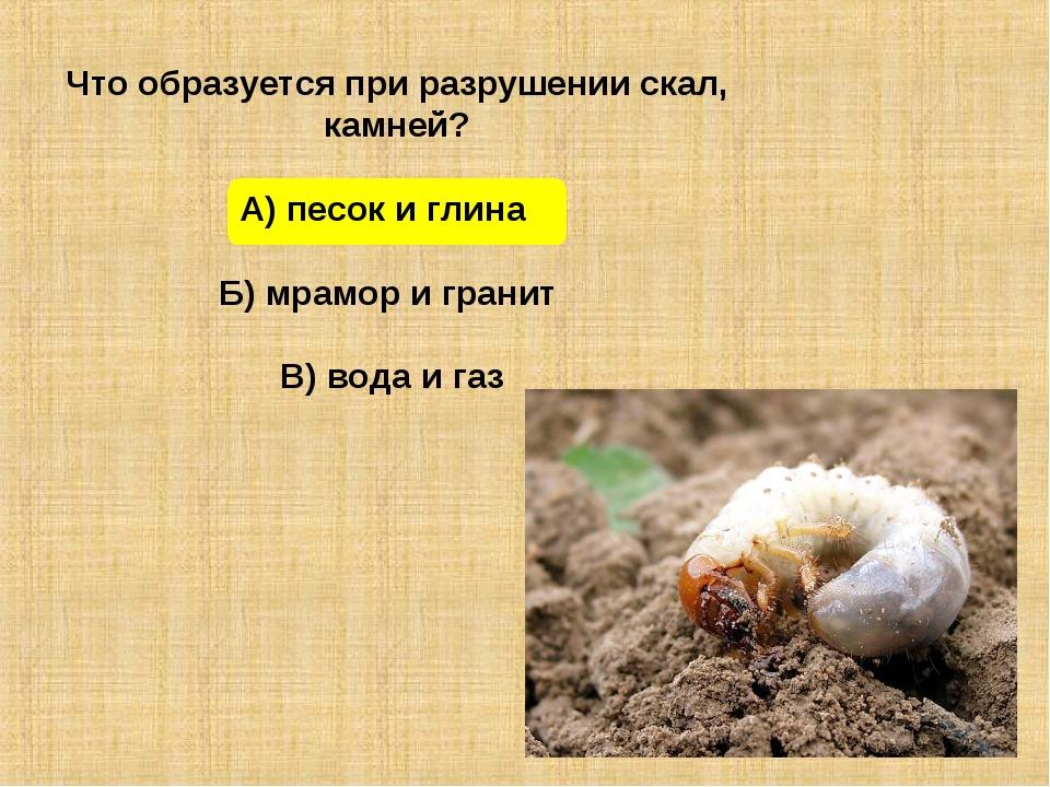 Что образуется при разрушении скал, камней? А) песок и глина Б) мрамор и гра...