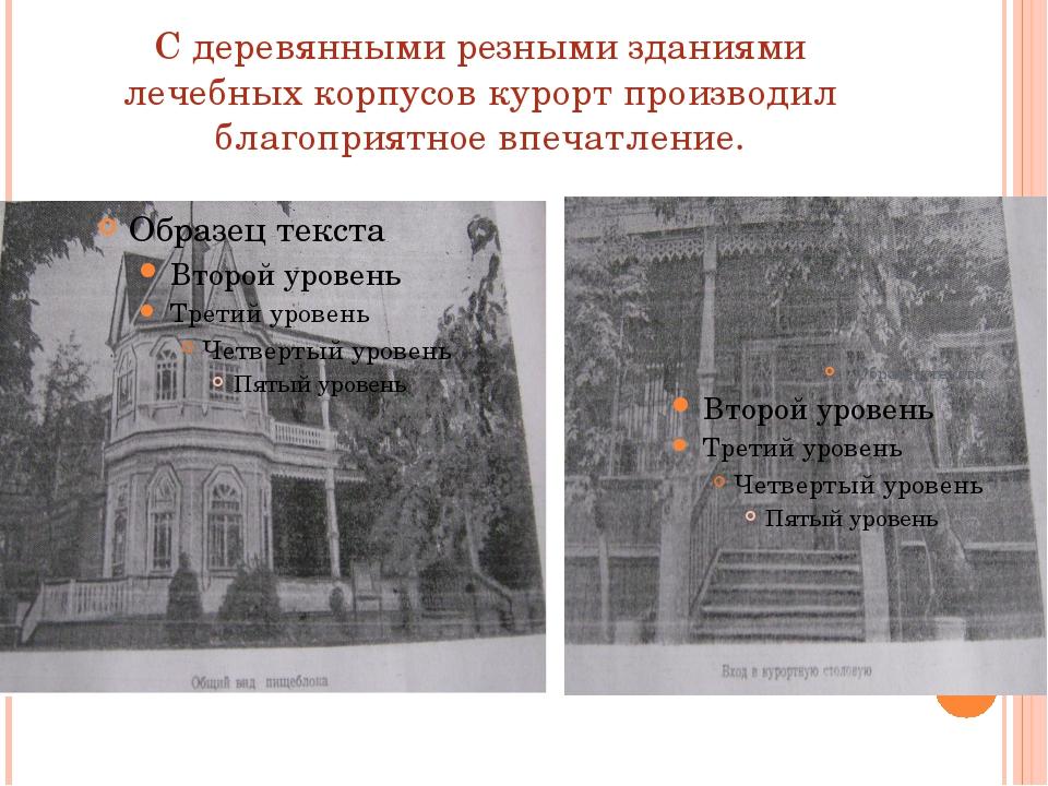 С деревянными резными зданиями лечебных корпусов курорт производил благоприят...