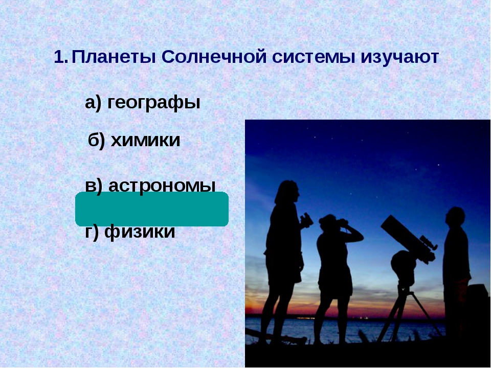 Планеты Солнечной системы изучают а) географы  б) химики в) астрономы г) физ...