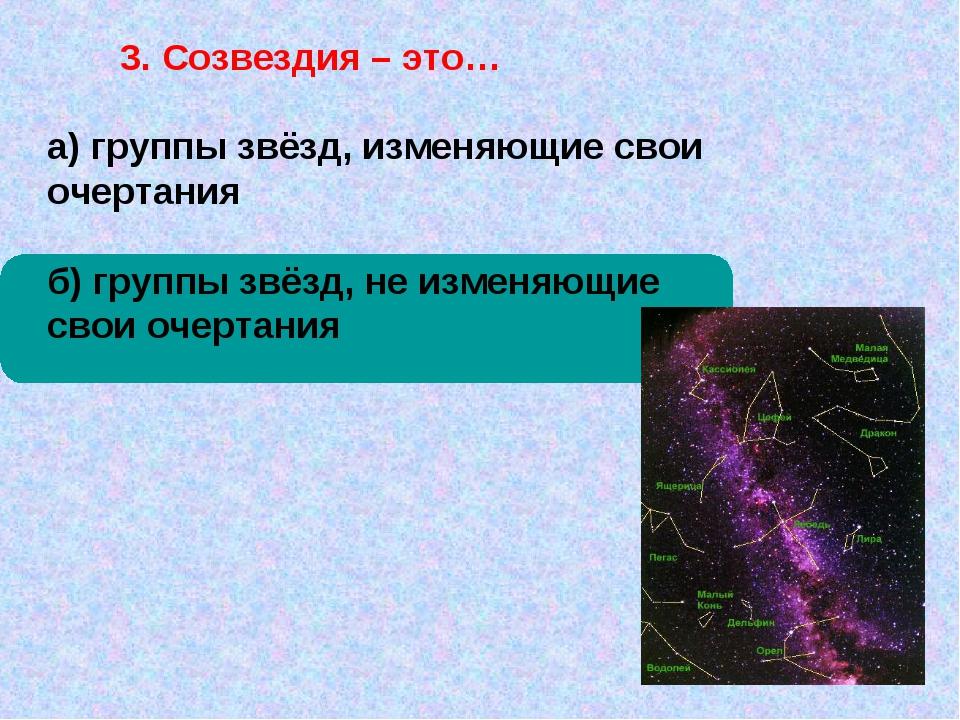 3. Созвездия – это… а) группы звёзд, изменяющие свои очертания б) группы звё...