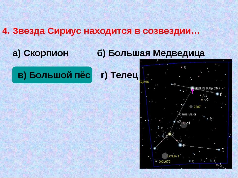 4. Звезда Сириус находится в созвездии… а) Скорпион б) Большая Медведица в)...