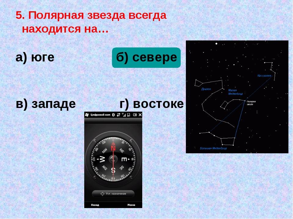5. Полярная звезда всегда находится на… а) юге б) севере в) западе г) востоке