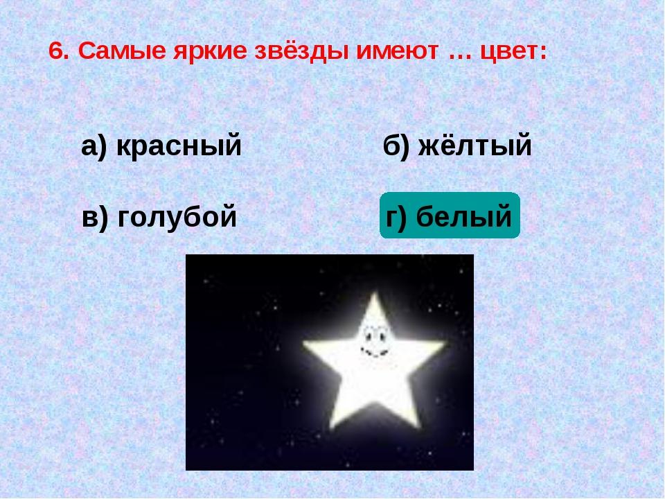 6. Самые яркие звёзды имеют … цвет: а) красный б) жёлтый в) голубой г) белый
