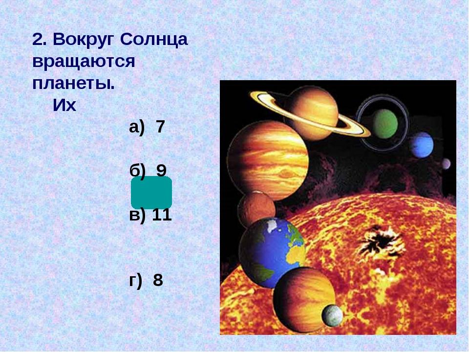 2. Вокруг Солнца вращаются планеты. Их а) 7 б) 9 в) 11 г) 8