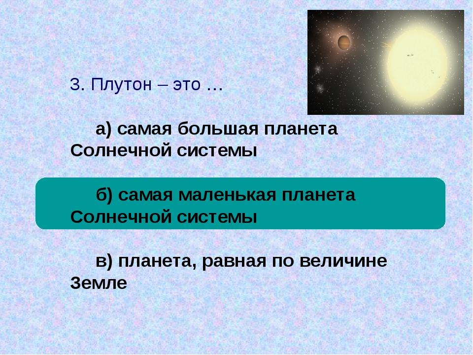 3. Плутон – это … а) самая большая планета Солнечной системы б) самая маленьк...
