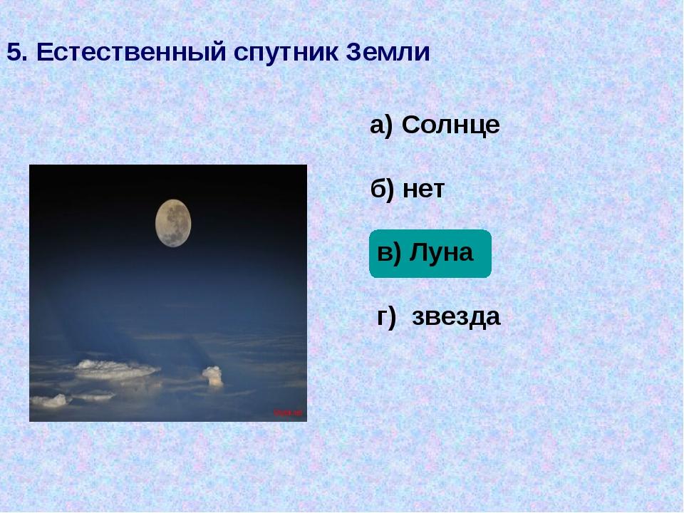 5. Естественный спутник Земли а) Солнце б) нет в) Луна г) звезда