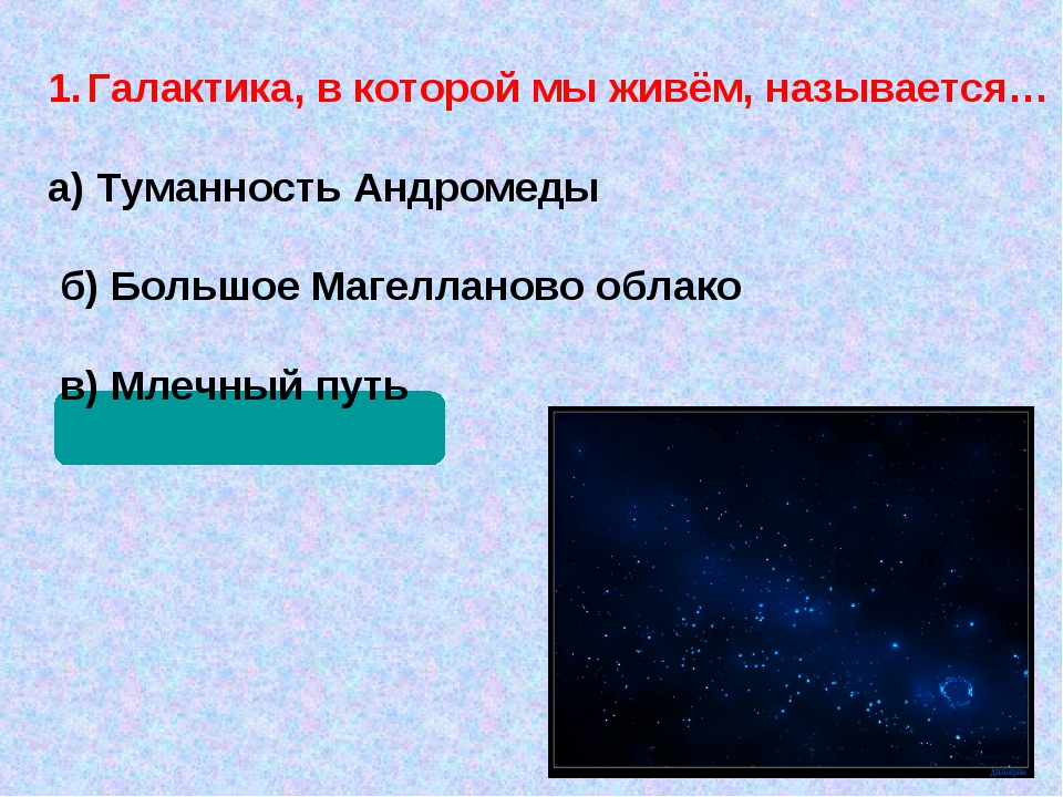 Галактика, в которой мы живём, называется… а) Туманность Андромеды б) Большое...