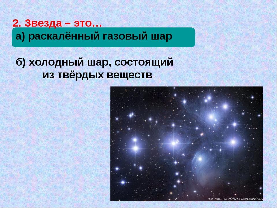 2. Звезда – это… а) раскалённый газовый шар б) холодный шар, состоящий из твё...