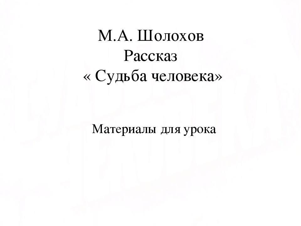 М.А. Шолохов Рассказ « Судьба человека» Материалы для урока