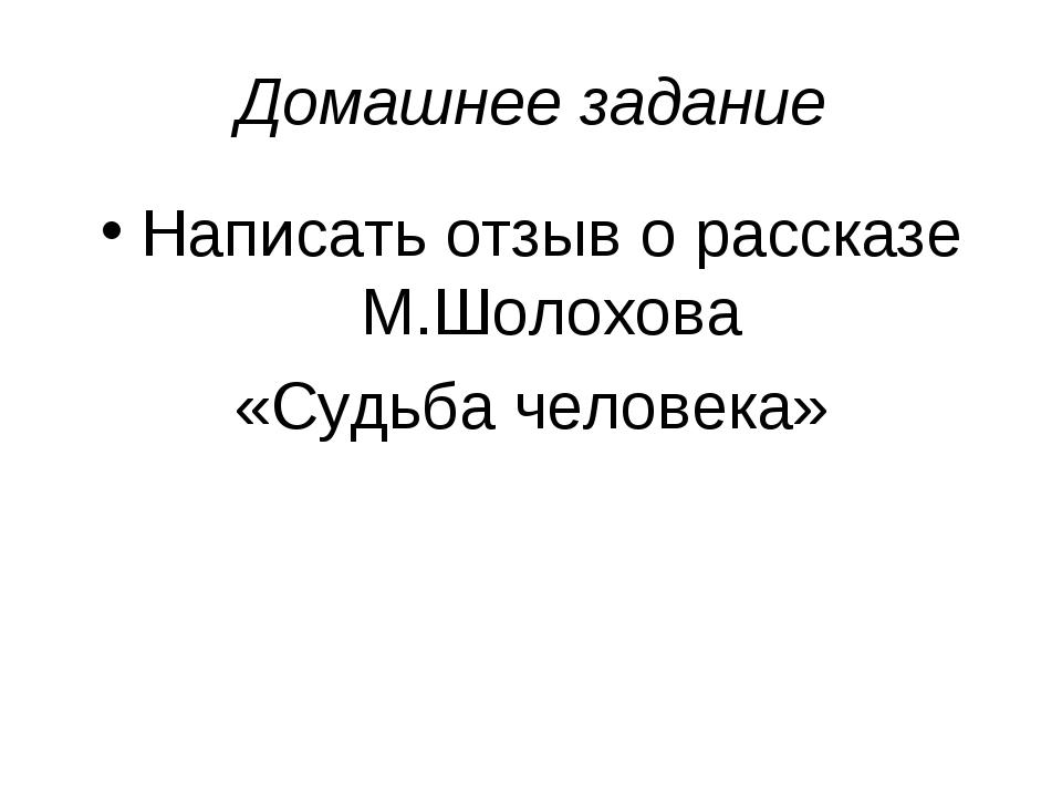 Домашнее задание Написать отзыв о рассказе М.Шолохова «Судьба человека»