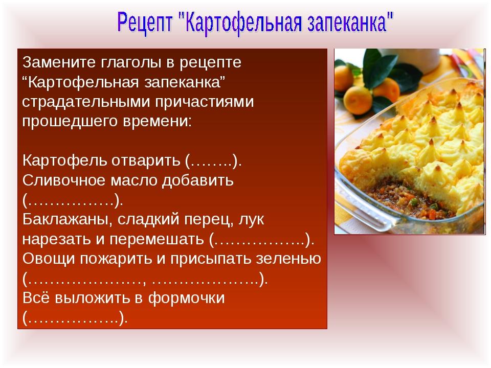 """Замените глаголы в рецепте """"Картофельная запеканка"""" страдательными причастиям..."""