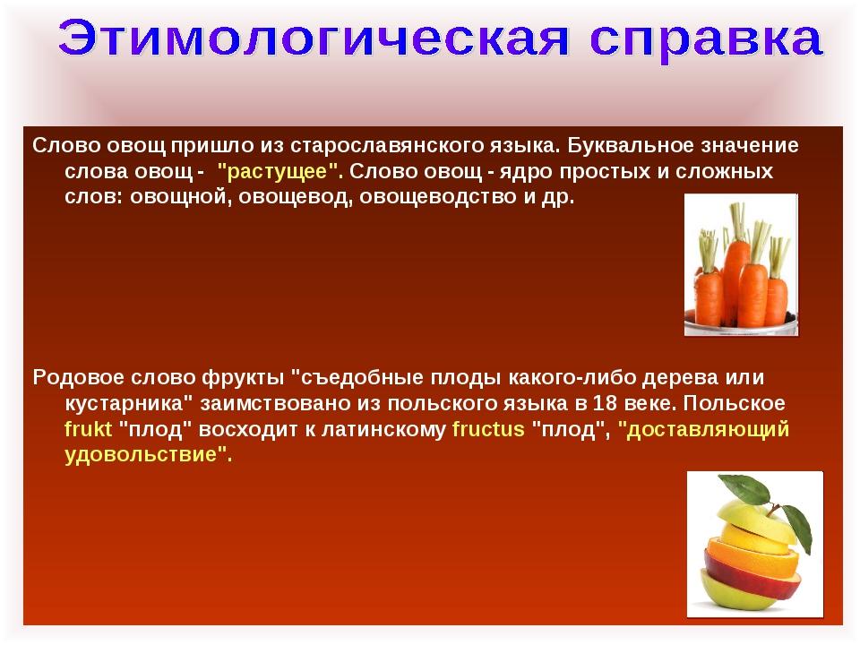 Слово овощ пришло из старославянского языка. Буквальное значение слова овощ -...