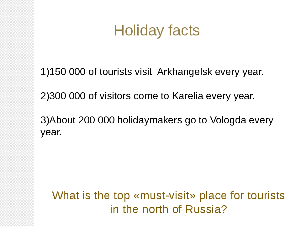 Holiday facts 1)150 000 of tourists visit Arkhangelsk every year. 2)300 000...