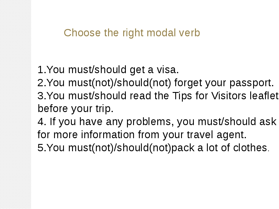 Choose the right modal verb 1.You must/should get a visa. 2.You must(not)/sho...