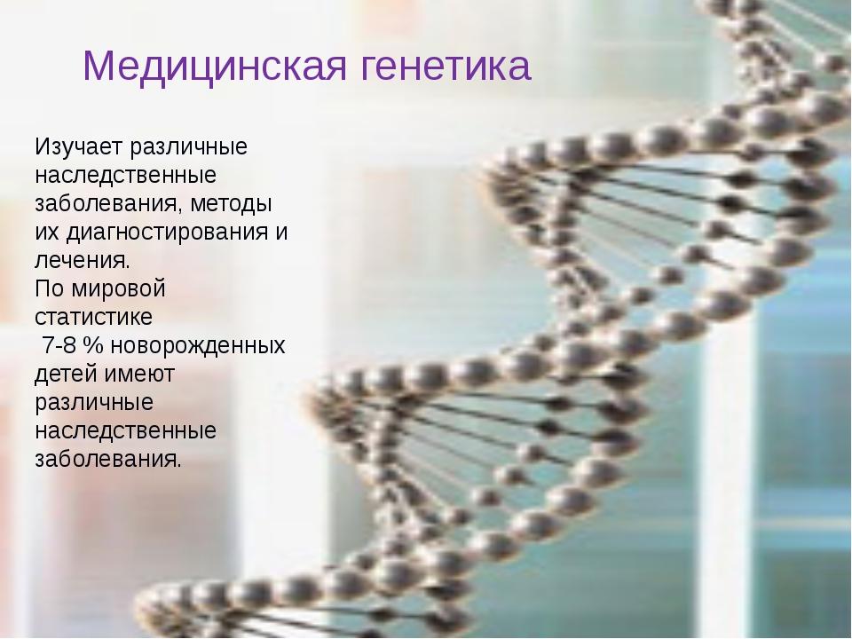 Медицинская генетика Изучает различные наследственные заболевания, методы их...