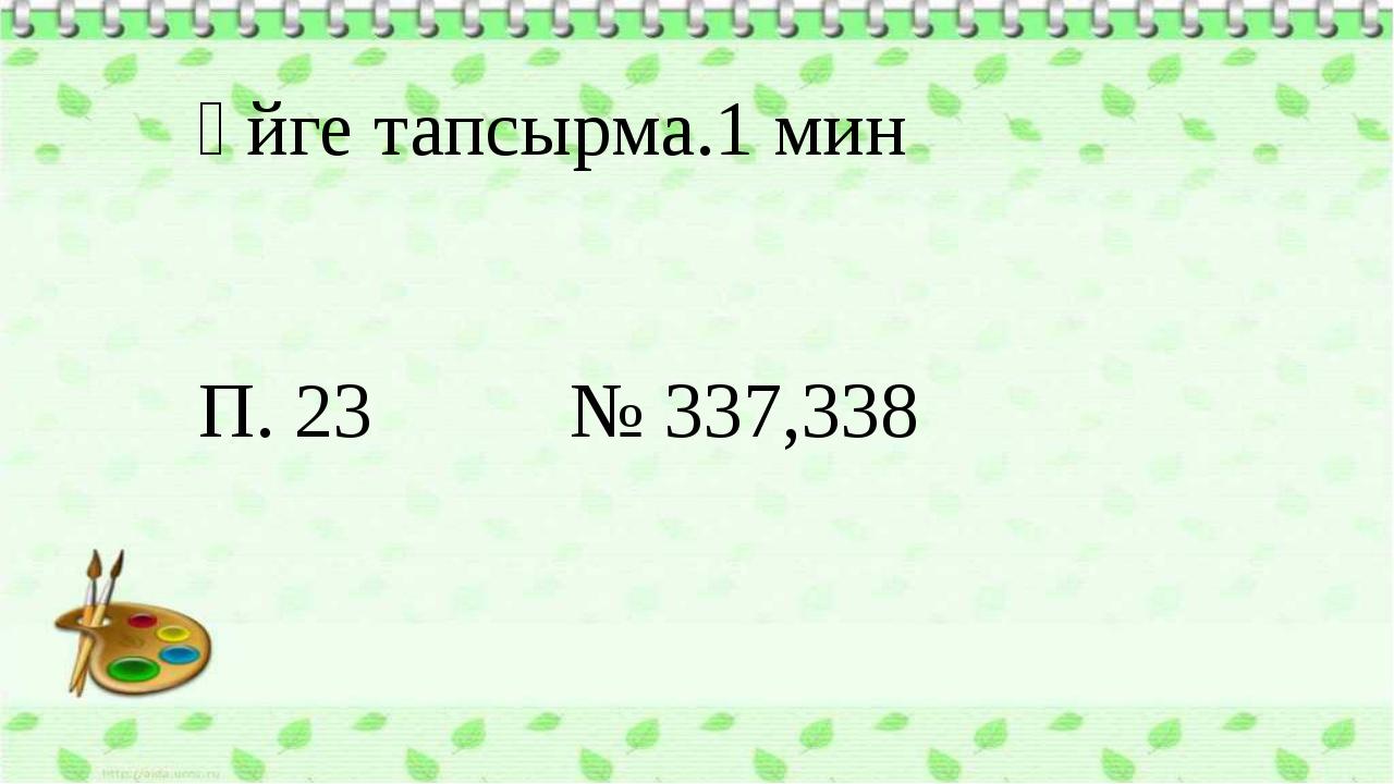 Үйге тапсырма.1 мин П. 23 № 337,338