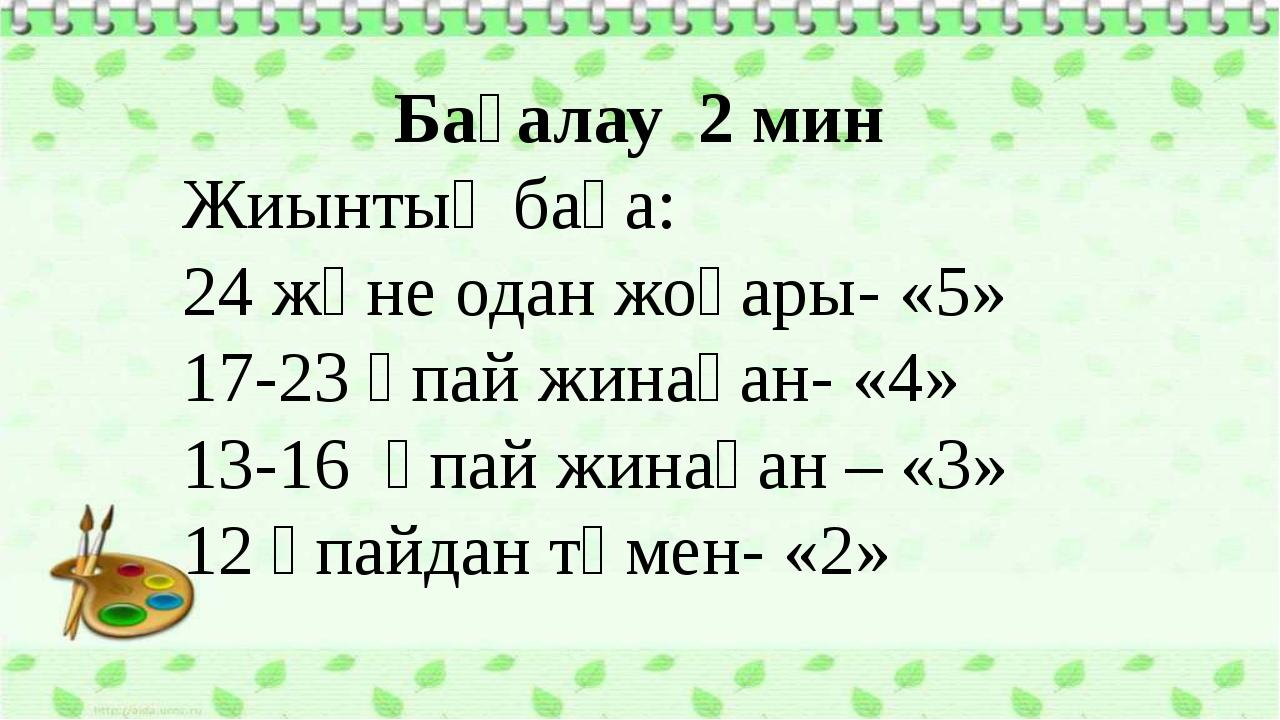 Бағалау 2 мин Жиынтық баға: 24 және одан жоғары- «5» 17-23 ұпай жинаған- «4»...