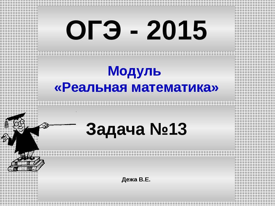 ОГЭ - 2015 Модуль «Реальная математика» Задача №13 Дежа В.Е.
