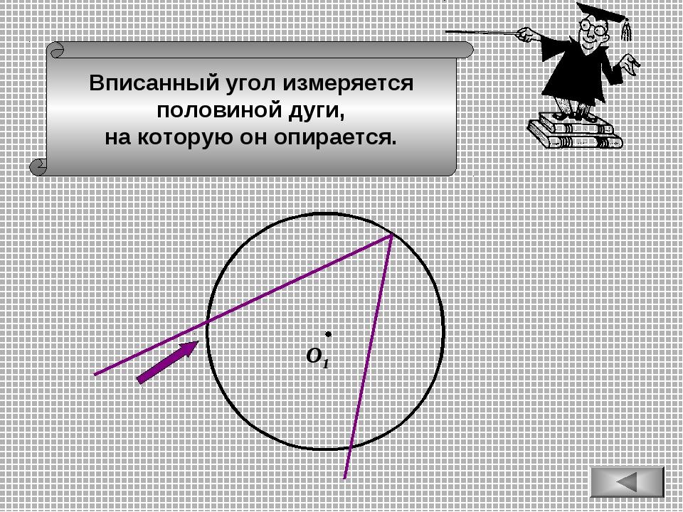 Вписанный угол измеряется половиной дуги, на которую он опирается. О1