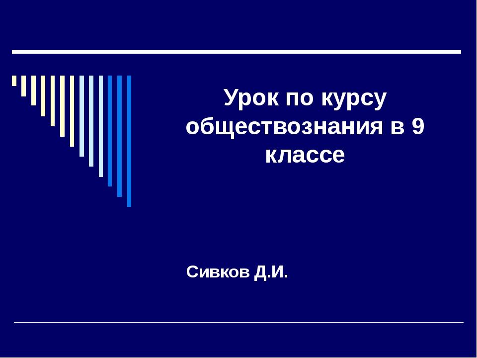 Урок по курсу обществознания в 9 классе Сивков Д.И.