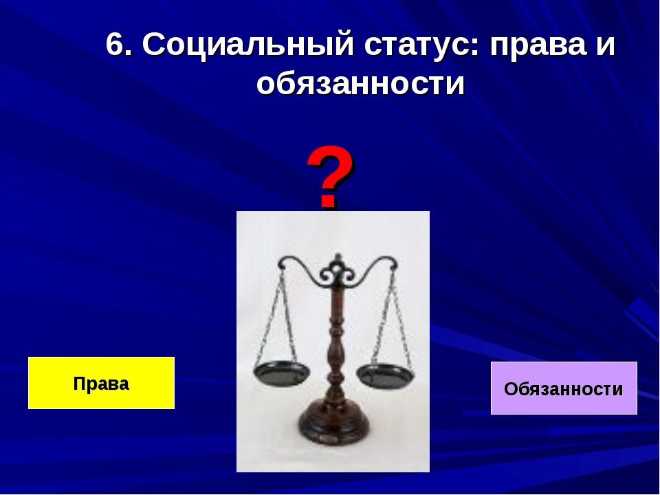 6. Социальный статус: права и обязанности ? Права Обязанности