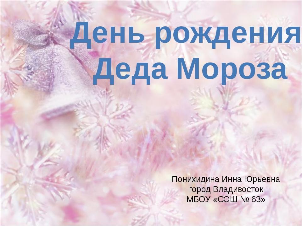 День рождения Деда Мороза Понихидина Инна Юрьевна город Владивосток МБОУ «СОШ...