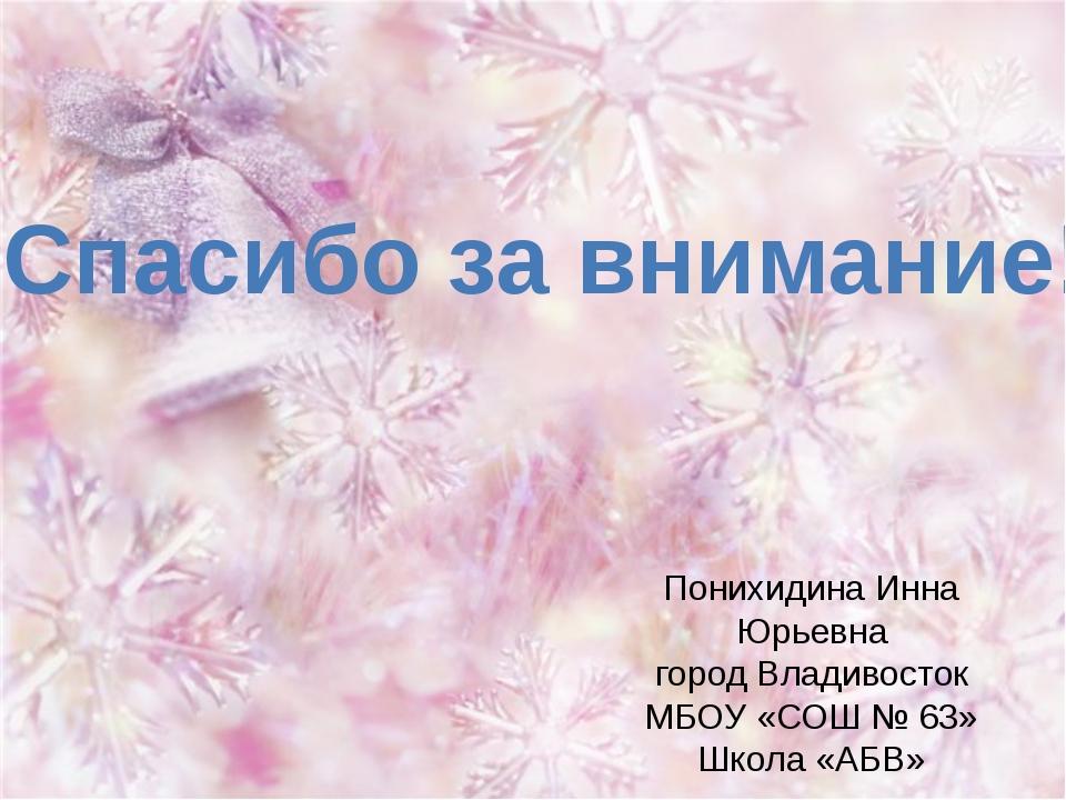 Спасибо за внимание! Понихидина Инна Юрьевна город Владивосток МБОУ «СОШ № 63...