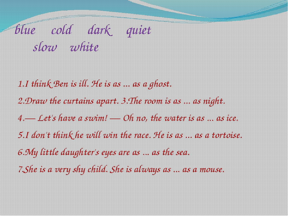 blue cold dark quiet slow white 1.I think Ben is ill. He is as ... as a ghost...