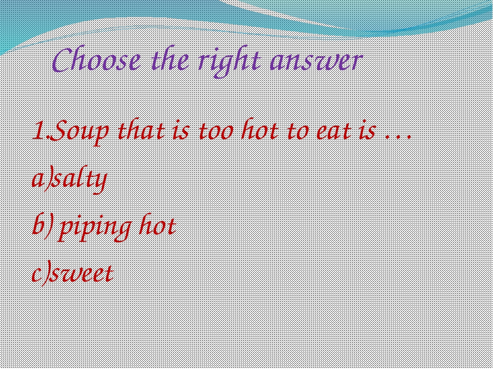 Choose the right answer 1.Soup that is too hot to eat is … a)salty b) piping...