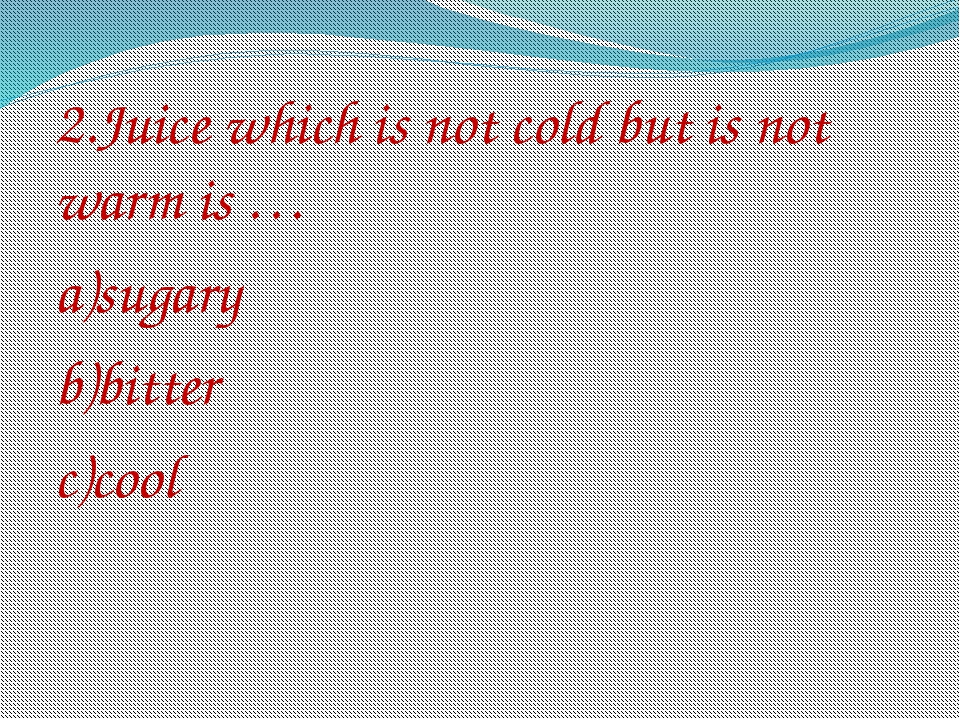 2.Juice which is not cold but is not warm is … a)sugary b)bitter c)cool