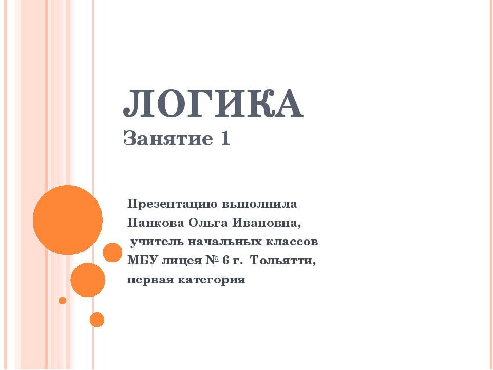 ЛОГИКА Занятие 1 Презентацию выполнила Панкова Ольга Ивановна, учитель началь...