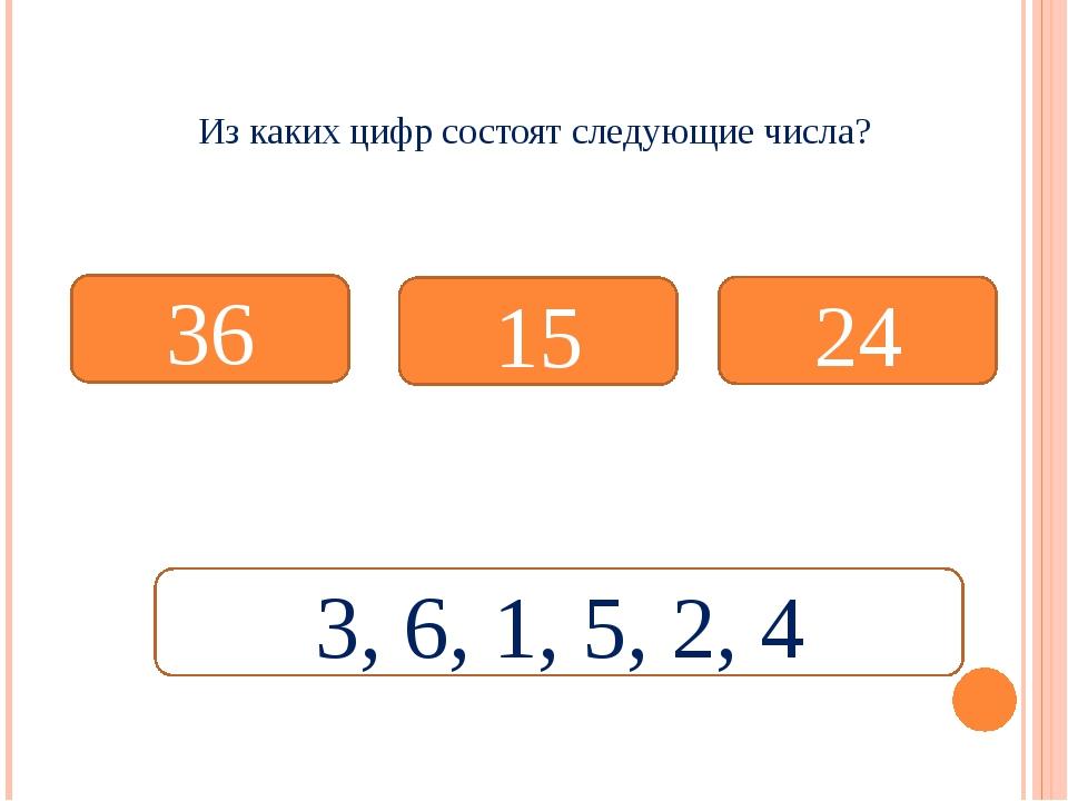 Из каких цифр состоят следующие числа? 36 15 24 3, 6, 1, 5, 2, 4