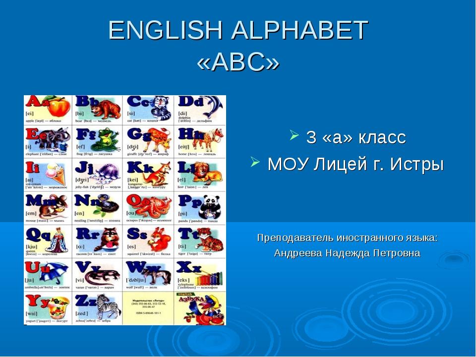 ENGLISH ALPHABET «АВС» 3 «a» класс МОУ Лицей г. Истры Преподаватель иностранн...