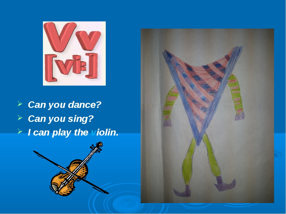 Can you dance? Can you sing? I can play the violin.
