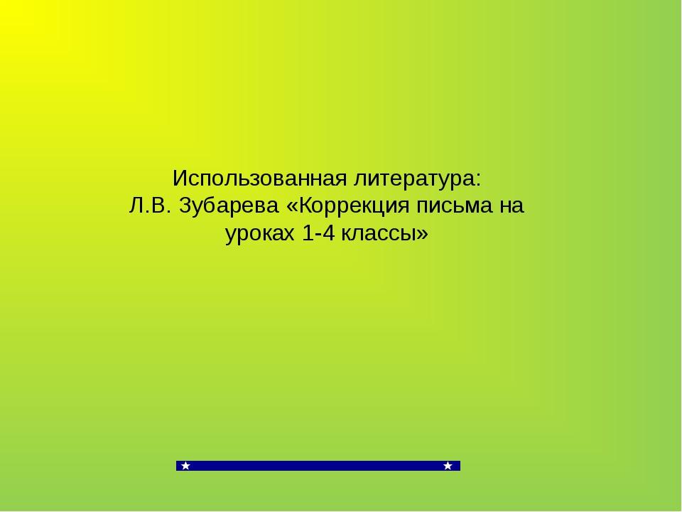 Использованная литература: Л.В. Зубарева «Коррекция письма на уроках 1-4 клас...